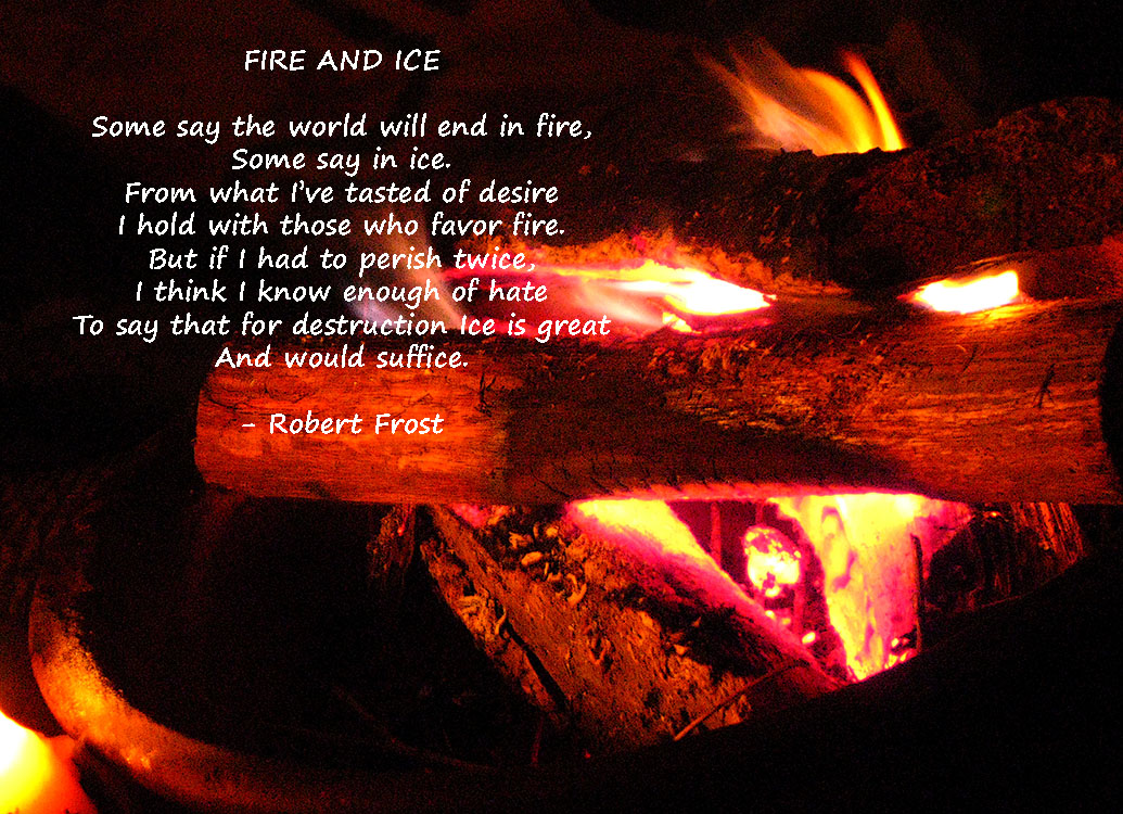 analysis of fire and ice by Analysis of fire and ice by robert frost fire and ice by robert frost some say the world will end in fire, some say in ice meaning of fire and ice.